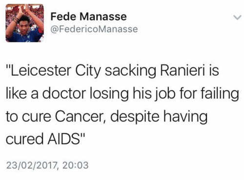 "Leicester City: Fede Manasse  @FedericoManasse  ""Leicester City sacking Ranieri is  like a doctor losing his job for failing  to cure Cancer, despite having  cured AIDS""  23/02/2017, 20:03"