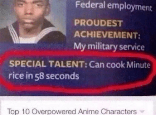 Anime, Military, and Rice: Federal employment  PROUDEST  ACHIEVEMENT:  My military service  SPECIAL TALENT: Can cook Minute  rice in 58 seconds  Top 10 Overpowered Anime Characters