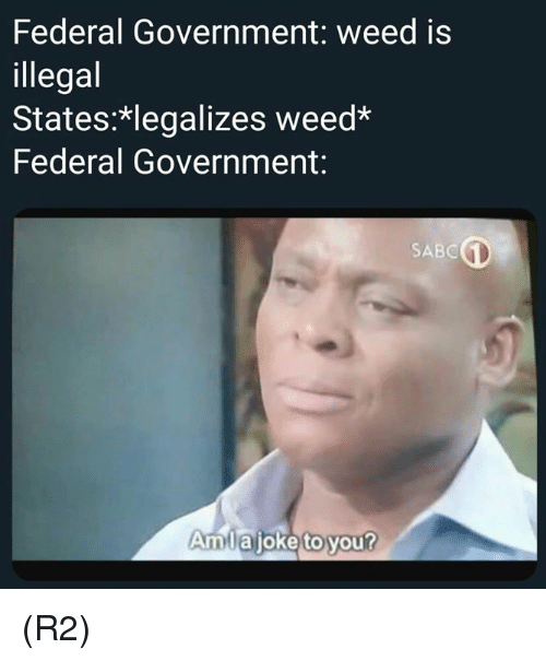 federal government: Federal Government: weed is  illegal  States: legalizes weed  Federal Government:  SABC  Amlajoke to you? (R2)