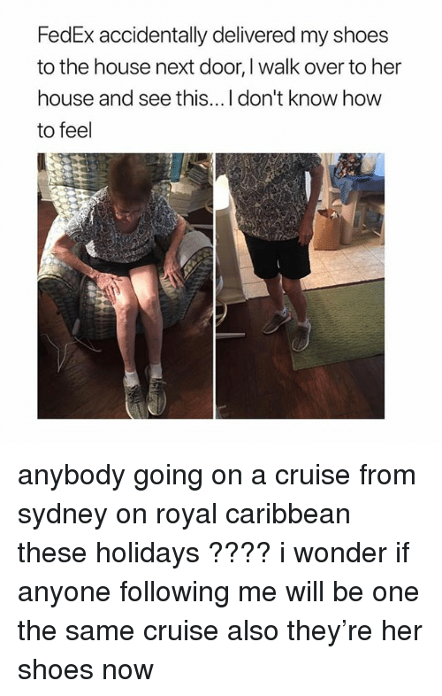 Ironic, Shoes, and Cruise: FedEx accidentally delivered my shoes  to the house next door, I walk over to her  house and see this...I don't know how  to feel anybody going on a cruise from sydney on royal caribbean these holidays ???? i wonder if anyone following me will be one the same cruise also they're her shoes now