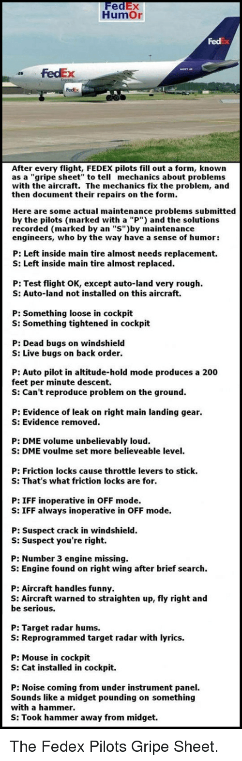 """Bailey Jay, Funny, and Target: FedEX  HumOr  Fedx  FedEx  FedEx  After every flight, FEDEX pilots fill out a form, known  as a """"gripe sheet to tell mechanics about problems  with the aircraft. The mechanics fix the problem, and  then document their repairs on the form.  Here are some actual maintenance problems submitted  by the pilots (marked with a """"P"""") and the solutions  recorded (marked by an """"S"""")by maintenance  engineers, who by the way have a sense of humor:  P: Left inside main tire almost needs replacement.  S: Left inside main tire almost replaced.  P: Test flight OK, except auto-land very rough  S: Auto-land not installed on this aircraft.  P: Something loose in cockpit  S: Something tightened in cockpit  P: Dead bugs on windshield  S: Live bugs on back order.  P: Auto pilot in altitude-hold mode produces a 200  feet per minute descent.  S: Can't reproduce problem on the ground.  P: Evidence of leak on right main landing gear.  S: Evidence removed  P: DME volume unbelievably loud  S: DME voulme set more believeable level.  P: Friction locks cause throttle levers to stick  S: That's what friction locks are for  P: IFF inoperative in OFF mode.  S: IFF always inoperative in OFF mode.  P: Suspect crack in windshield.  S: Suspect you're right.  P: Number 3 engine missing.  S: Engine found on right wing after brief search.  P: Aircraft handles funny.  S: Aircraft warned to straighten up, fly right and  be serious.  P: Target radar hums.  S: Reprogrammed target radar with lyrics.  P: Mouse in cockpit  S: Cat installed in cockpit.  P: Noise coming from under instrument panel.  Sounds like a midget pounding on something  with a hammer  S: Took hammer away from midget. <p>The Fedex Pilots Gripe Sheet.</p>"""