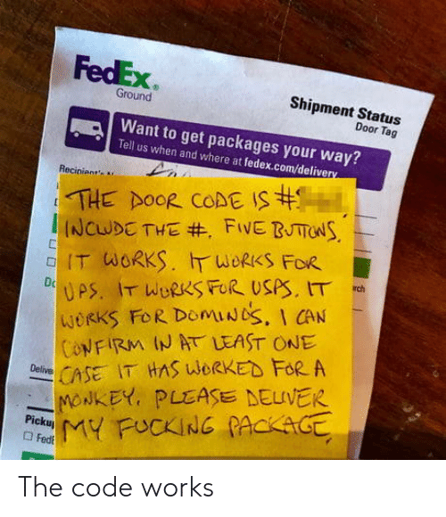 Fedex, Com, and Code: FedEx  Shipment Startus  Ground  Door Tag  Want to get packages your way?  Tell us when and where at fedex.com/delive  Recinient  IT WORKS.斤WORKS FOR  WORKS FoR DomiUbS, I CAN  ONFIRM IN AT LEAST ONE  CSE IT HAS WORKED FoR A  -NONKEY, PLEASE DELIVER The code works