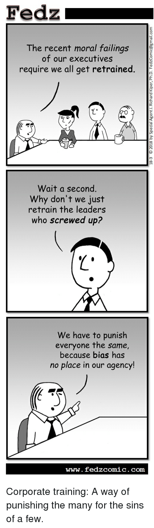 Comics, Corporate, and Com: Fedzi  The recent moral failings  of our executives  require we all get retrained.  Wait a second.  Why don't we just  retrain the leaders  who screwed up?  We have to punish  everyone the same,  because bias has  no place in our agency!  www.fedzcomic.com Corporate training: A way of punishing the many for the sins of a few.