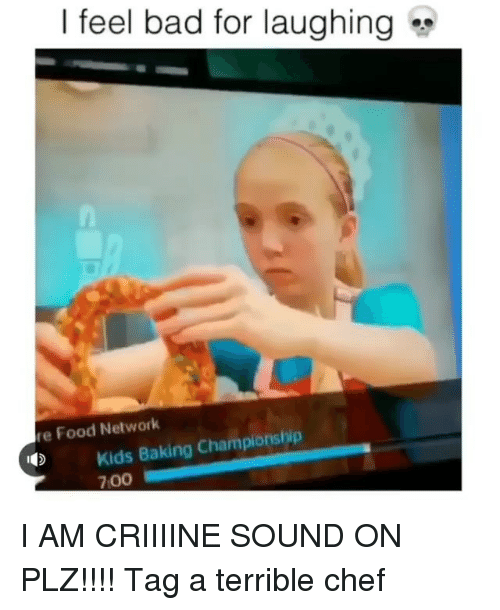 Bad, Food, and Food Network:   feel bad for laughing  re Food Network  Kids Baking Championship  700 I AM CRIIIINE SOUND ON PLZ!!!! Tag a terrible chef