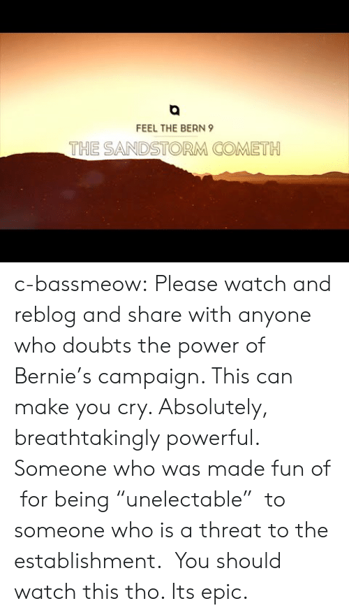 "Feel The Bern: FEEL THE BERN 9  THE SANDSTORM COMETH c-bassmeow:  Please watch and reblog and share with anyone who doubts the power of Bernie's campaign. This can make you cry. Absolutely, breathtakingly powerful. Someone who was made fun of  for being ""unelectable""  to someone who is a threat to the establishment.   You should watch this tho. Its epic."