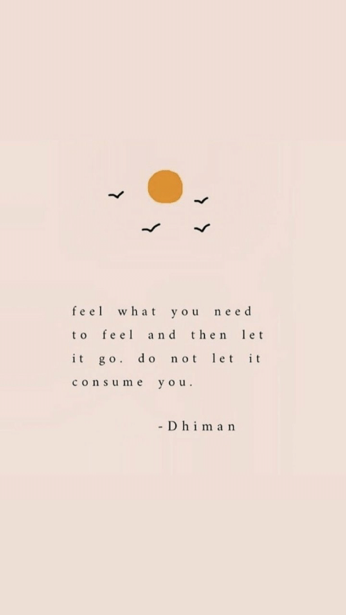 You, What, and Feel: feel what you need  to feel and then et  it go. do not let it  consume you.  - D hima n
