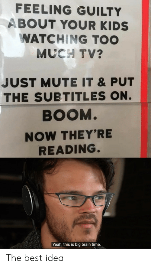 Yeah This: FEELING GUILTY  ABOUT YOUR KIDS  WATCHING TOO  MUCH TV?  JUST MUTE IT &PUT  THE SUBTITLES ON.  BOOM.  NOW THEY'RE  READING.  Yeah, this is big brain time. The best idea