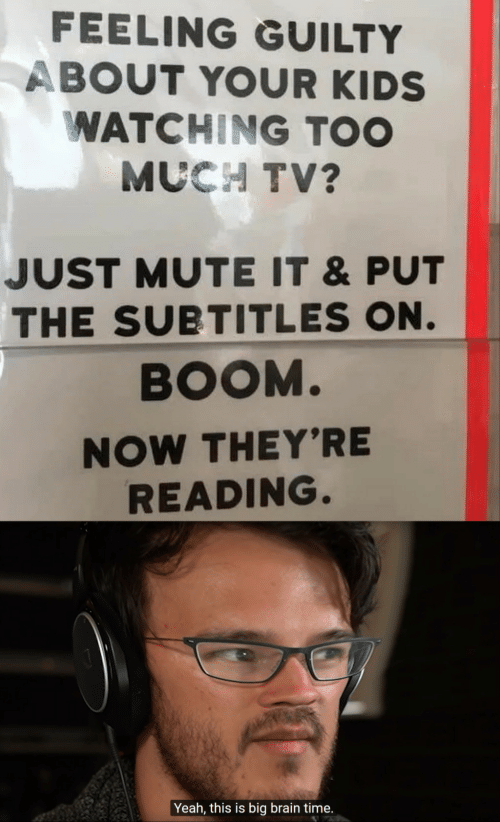 Subtitles: FEELING GUILTY  ABOUT YOUR KIDS  WATCHING TOO  MUCH TV?  JUST MUTE IT &PUT  THE SUBTITLES ON.  BOOM.  NOW THEY'RE  READING.  Yeah, this is big brain time.