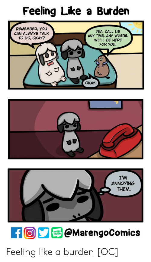 Okay, Time, and Annoying: Feeling Like a Burden  REMEMBER, You  CAN ALWAYS TALKANY TIME, ANY WHERE  TO uS, OKAY?  YEA, CALL us  WE'LL BE HERE  FOR YOL  OKAY.  I'M  ANNOYING  THEM  @MarengoComics  TOON Feeling like a burden [OC]