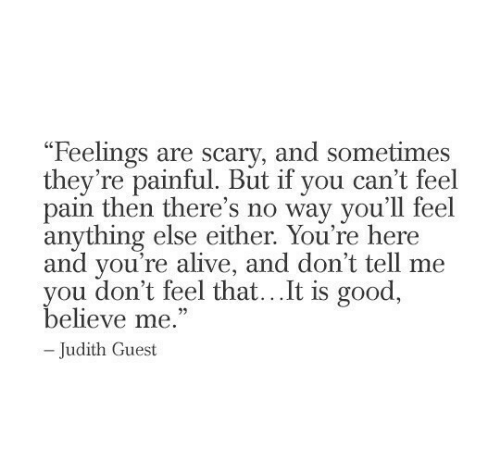 """Alive, Good, and Pain: """"Feelings are scary, and sometimes  they're painful. But if you can't feel  pain then there's no way you'll feel  anything else either. You're here  and you're alive, and don't tell me  you don't feel that...It is good,  believe me.""""  -Judith Guest"""