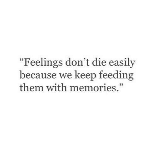 "We Keep: ""Feelings don't die easily  because we keep feeding  them with memories."""