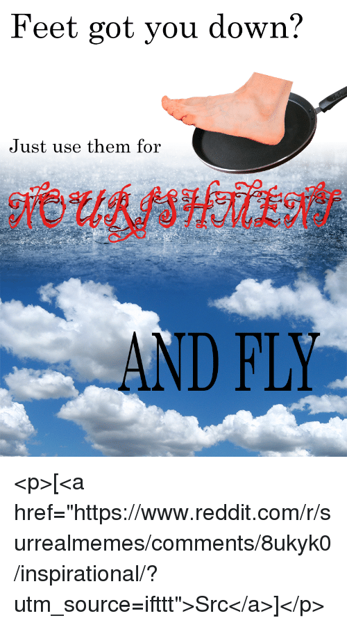 "Reddit, Feet, and Got: Feet got you down?  Just use them for  AND FLY <p>[<a href=""https://www.reddit.com/r/surrealmemes/comments/8ukyk0/inspirational/?utm_source=ifttt"">Src</a>]</p>"