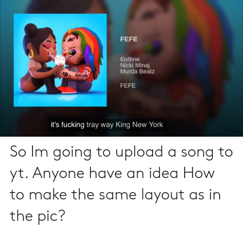 Fucking, New York, and Nicki Minaj: FEFE  6ix9ine  Nicki Minaj  Murda Beatz  FEFE  it's fucking tray way King New York So Im going to upload a song to yt. Anyone have an idea How to make the same layout as in the pic?