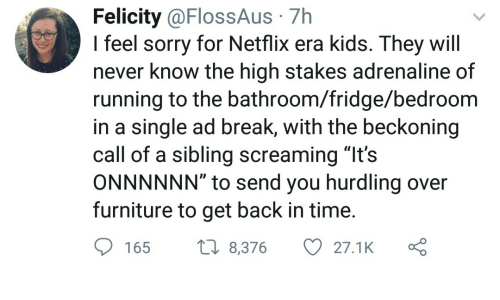 "Netflix, Sorry, and Break: Felicity @FlossAus 7h  I feel sorry for Netflix era kids. They will  never know the high stakes adrenaline of  running to the bathroom/fridge/bedroom  in a single ad break, with the beckoning  call of a sibling screaming ""It's  ONNNNNN"" to send you hurdling over  furniture to get back in time  165 8,376 27.1K ς"