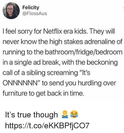 "Netflix, Sorry, and True: Felicity  @FlossAus  I feel sorry for Netflix era kids. They will  never know the high stakes adrenaline of  running to the bathroom/fridge/bedroom  in a single ad break, with the beckoning  call of a sibling screaming ""It's  ONNNNNN"" to send you hurdling over  furniture to get back in time It's true though 🤷‍♂️😂 https://t.co/eKKBPfjCO7"