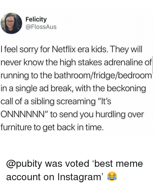 "Instagram, Meme, and Memes: Felicity  @FlossAus  I feel sorry for Netflix era kids. They will  never know the high stakes adrenaline of  running to the bathroom/fridge/bedroom  in a single ad break, with the beckoning  call of a sibling screaming ""It's  ONNNNNN"" to send you hurdling over  furniture to get back in time @pubity was voted 'best meme account on Instagram' 😂"