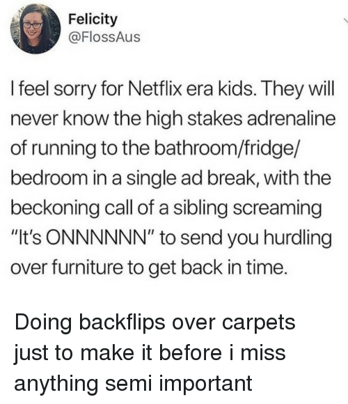 """adrenaline: Felicity  @FlossAus  l feel sorry for Netflix era kids. They will  never know the high stakes adrenaline  of running to the bathroom/fridge/  bedroom in a single ad break, with the  beckoning call of a sibling screaming  """"It's ONNNNNN"""" to send you hurdling  over furniture to get back in time. Doing backflips over carpets just to make it before i miss anything semi important"""