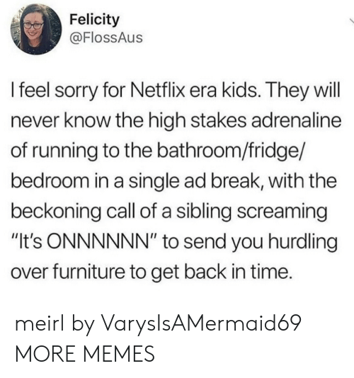 """adrenaline: Felicity  @FlossAus  l feel sorry for Netflix era kids. They will  never know the high stakes adrenaline  of running to the bathroom/fridge/  bedroom in a single ad break, with the  beckoning call of a sibling screaming  """"It's ONNNNNN"""" to send you hurdling  over furniture to get back in time. meirl by VarysIsAMermaid69 MORE MEMES"""