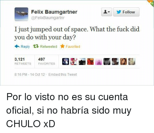 Fuck, Space, and Jumped: Felix Baumgartner  @FelixBaumgartn  Follow  I just jumped out of space. What the fuck did  you do with your day?  Reply Retweeted Favorited  3,121  RETWEETS  497  FAVORITES  8:16 PM-14 Oct 12 Embed this Tweet <p>Por lo visto no es su cuenta oficial, si no habría sido muy CHULO xD</p>