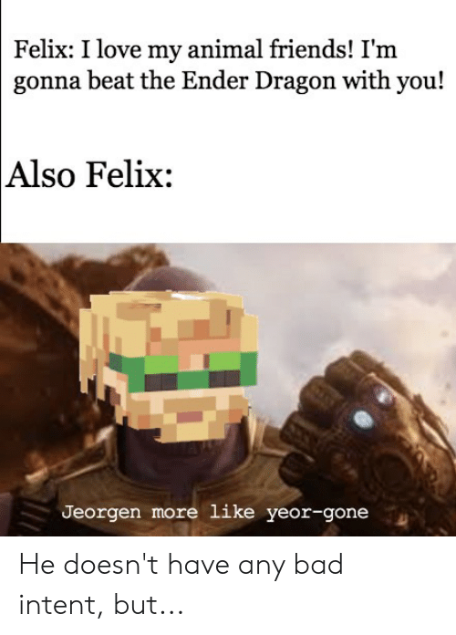 Bad, Friends, and Love: Felix: I love my animal friends! I'm  gonna beat the Ender Dragon with you!  Also Felix:  Jeorgen more like yeor-gone He doesn't have any bad intent, but...