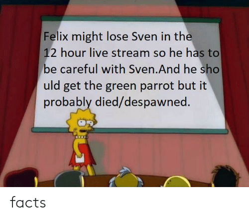 Facts, Live, and Be Careful: Felix might lose Sven in the  12 hour live stream so he has to  be careful with Sven.And he sho  uld get the green parrot but it  probably died/despawned. facts