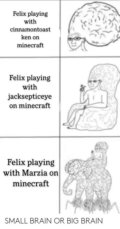 Ken, Minecraft, and Brain: Felix playing  with  cinnamontoast  ken on  minecraft  Felix playing  with  jacksepticeye  on minecraft  Felix playing  with Marzia on  minecraft SMALL BRAIN OR BIG BRAIN