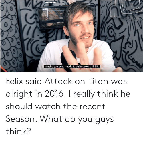 In 2016: Felix said Attack on Titan was alright in 2016. I really think he should watch the recent Season. What do you guys think?