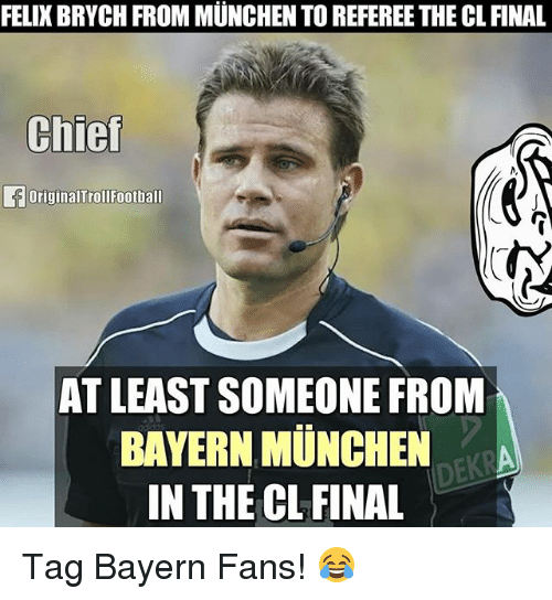 bayern munchen: FELIXBRYCH FROM MUNCHEN TO REFEREE THE CL FINAL  Chief  Original Troll Football  AT LEAST SOMEONE FROM  BAYERN MUNCHEN  ERA  DEKR  IN THE CL FINAL Tag Bayern Fans! 😂