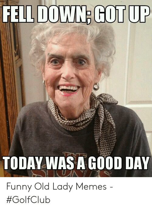 Old Lady Memes: FELL DOWN; GOT UP  TODAY WAS A GOOD DAY