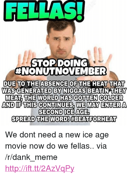 """Dank, Meme, and Ice Age: FELLAS!  STOPDOING  #NONUTNOVEMBER  DUE  WASIGENERATED BY NIGGAS BEATIN  TO THE ABSENCE OF THE HEAT THAT  THEY  MEAT THE WORLD HAS GOTTEN COLDER  AND IF THIS CONTINUES, WE MAY ENTERA  SECOND ICEAGE  SPREAD THE WORDI#8EATFORI ET <p>We dont need a new ice age movie now do we fellas.. via /r/dank_meme <a href=""""http://ift.tt/2AzVqPy"""">http://ift.tt/2AzVqPy</a></p>"""