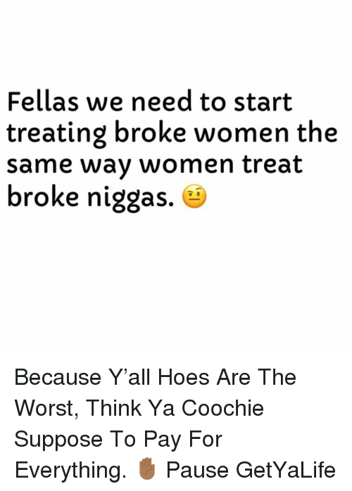 Hoes, The Worst, and Women: Fellas we need to start  treating broke women the  same wav women treat  broke niggas. e Because Y'all Hoes Are The Worst, Think Ya Coochie Suppose To Pay For Everything. ✋🏾 Pause GetYaLife