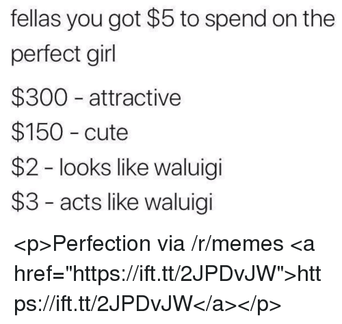 "perfect girl: fellas you got $5 to spend on the  perfect girl  $300 attractive  $150 cute  $2 - looks like waluigi  $3 - acts like waluigi <p>Perfection via /r/memes <a href=""https://ift.tt/2JPDvJW"">https://ift.tt/2JPDvJW</a></p>"