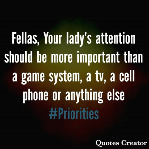 cell phone: Fellas, Your lady's attention  should be more important than  a game system, a tv, a cell  phone or anything else  #Priorities  Quotes Creator