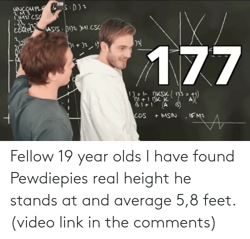 average: Fellow 19 year olds I have found Pewdiepies real height he stands at and average 5,8 feet. (video link in the comments)