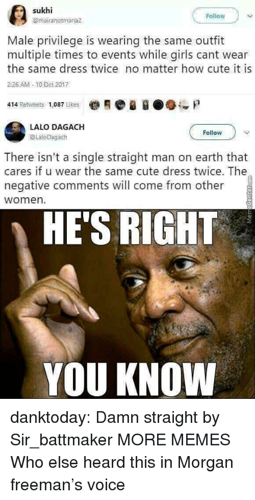10 Oct: Fellow  @mairanotmaria  Male privilege is wearing the same outfit  multiple times to events while girls cant wear  the same dress twice no matter how cute it is  226 AM -10 Oct 2017  414 Retweets 1,087 Likes  LALO DAGACH  @LaloDagach  Follow  There isn't a single straight man on earth that  cares if u wear the same cute dress twice. The  negative comments will come from other  women  HE'S RIGHT  YOU KNOW danktoday: Damn straight by Sir_battmaker  MORE MEMES Who else heard this in Morgan freeman's voice