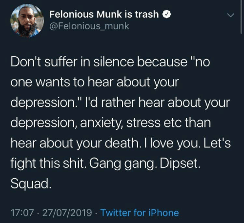 "Dipset, Iphone, and Love: Felonious Munk is trash  @Felonious_munk  Don't suffer in silence because ""no  one wants to hear about your  depression."" I'd rather hear about your  depression, anxiety, stress etc than  hear about your death. I love you. Let's  fight this shit. Gang gang. Dipset.  Squad.  17:07 27/07/2019 Twitter for iPhone"
