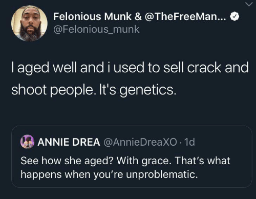 Annie: Felonious Munk & @TheFreeMan...  @Felonious_munk  laged well andi used to sell crack and  shoot people. It's genetics.  ANNIE DREA @AnnieDreaXO 1d  See how she aged? With grace. That's what  happens when you're unproblematic.