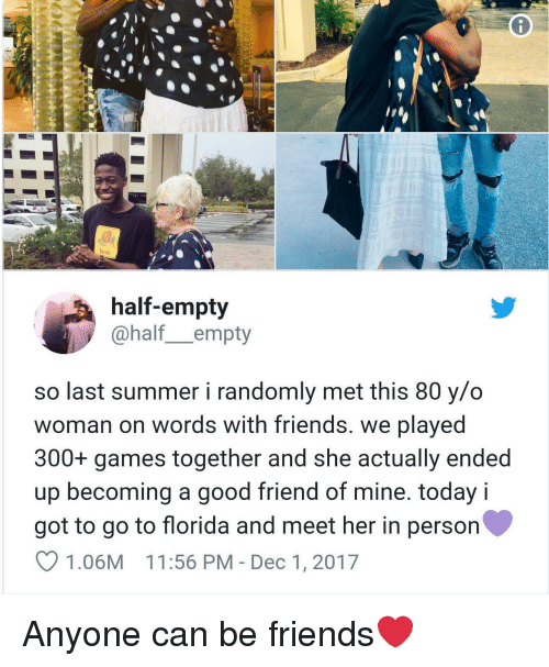 Friends, Summer, and Florida: felt  half-empty  @half_empty  so last summer i randomly met this 80 y/o  woman on words with friends. we played  300+ games together and she actually ended  up becoming a good friend of mine. today i  got to go to florida and meet her in person  1.06M 11:56 PM - Dec 1, 2017 Anyone can be friends❤