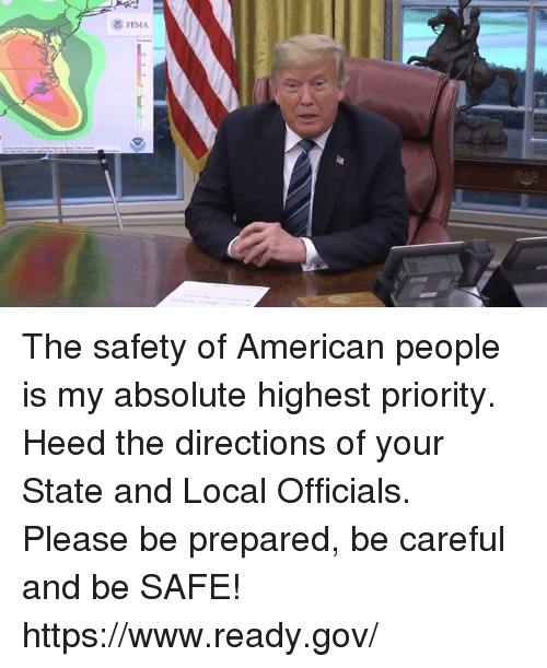 American, Be Careful, and Fema: FEMA The safety of American people is my absolute highest priority. Heed the directions of your State and Local Officials. Please be prepared, be careful and be SAFE! https://www.ready.gov/