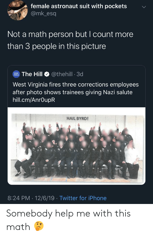 Blackpeopletwitter, Funny, and Iphone: female astronaut suit with pockets  @mk_esq  Not a math person but I count more  than 3 people in this picture  RHE. The Hill  @thehill 3d  West Virginia fires three corrections employees  after photo shows trainees giving Nazi salute  hill.cm/AnrOupR  HAIL BYRD!  8:24 PM 12/6/19 · Twitter for iPhone Somebody help me with this math 🤔