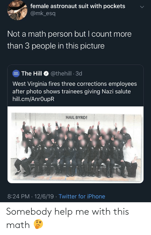 Iphone, Twitter, and Help: female astronaut suit with pockets  @mk_esq  Not a math person but I count more  than 3 people in this picture  @thehill - 3d  RHE. The Hill  West Virginia fires three corrections employees  after photo shows trainees giving Nazi salute  hill.cm/AnrOupR  HAIL BYRD!  8:24 PM 12/6/19 · Twitter for iPhone Somebody help me with this math 🤔