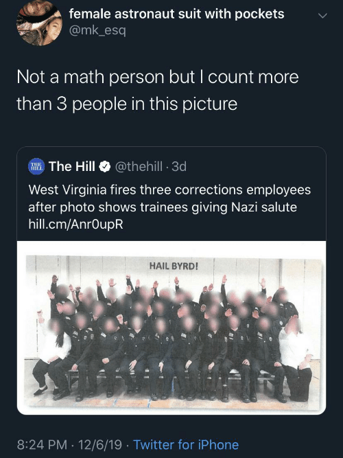 Virginia: female astronaut suit with pockets  @mk_esq  Not a math person but I count more  than 3 people in this picture  @thehill - 3d  RHE. The Hill  West Virginia fires three corrections employees  after photo shows trainees giving Nazi salute  hill.cm/AnrOupR  HAIL BYRD!  8:24 PM 12/6/19 · Twitter for iPhone