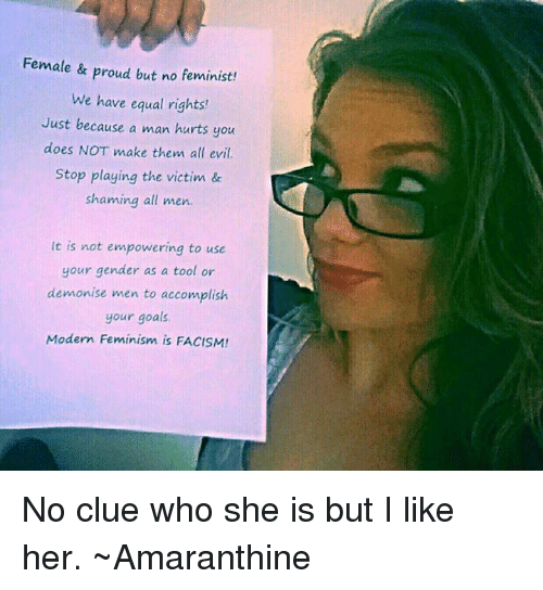 Femination: Female & proud but no feminist!  We have equal rights!  Just because a man hurts you  does NOT make them all evil.  Stop playing the victim &  shaming all men.  It is not empowering to use  your gender as a tool or  demonise men to accomplish  your goals.  Modern Feminism is FACISM! No clue who she is but I like her.   ~Amaranthine