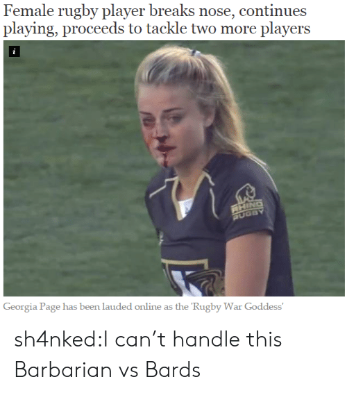 Tumblr, Blog, and Georgia: Female rugby player breaks nose, continues  playing, proceeds to tackle two more players  i  RHING  RUGBY  Georgia Page has been lauded online as the 'Rugby War Goddess' sh4nked:I can't handle this  Barbarian vs Bards