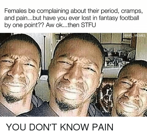 Fantasy football: Females be complaining about their period, cramps,  and pain...but have you ever lost in fantasy football  by one point Aw ok...then STFU  @NFL MEMES YOU DON'T KNOW PAIN