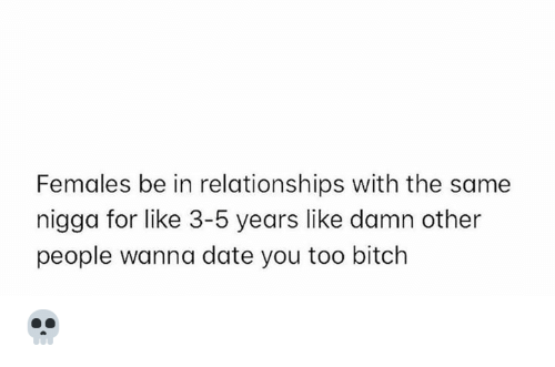 Bitch, Relationships, and Date: Females be in relationships with the same  nigga for like 3-5 years like damn other  people wanna date you too bitch 💀