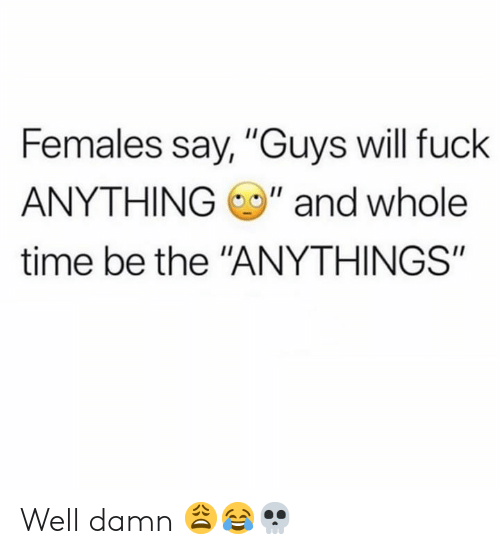 "Whole Time: Females say, ""Guys will fuck  ANYTHING"" and whole  time be the ""ANYTHINGS"" Well damn 😩😂💀"