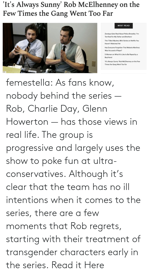team: femestella: As fans know, nobody behind the series — Rob, Charlie Day, Glenn Howerton — has those views in real life. The group is progressive and largely uses the show to poke fun at ultra-conservatives. Although it's clear that the team has no ill intentions when it comes to the series, there are a few moments that Rob regrets, starting with their treatment of transgender characters early in the series. Read it Here