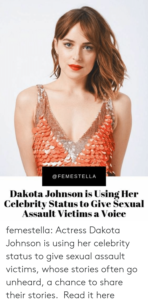 celebrity: @FEMESTELLA  Dakota Johnson is Using Her  Celebrity Status to Give Sexual  Assault Victims a Voice femestella: Actress Dakota Johnson is using her celebrity status to give sexual assault victims, whose stories often go unheard, a chance to share their stories.  Read it here
