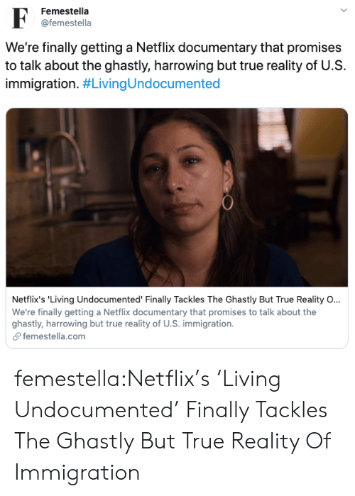 netflixs: Femestella  F  @femestella  We're finally getting a Netflix documentary that promises  to talk about the ghastly, harrowing but true reality of U.S  immigration. #LivingUndocumented  Netflix's 'Living Undocumented' Finally Tackles The Ghastly But True Reality O...  We're finally getting a Netflix documentary that promises to talk about the  ghastly, harrowing but true reality of U.S. immigration  femestella.com femestella:Netflix's 'Living Undocumented' Finally Tackles The Ghastly But True Reality Of Immigration